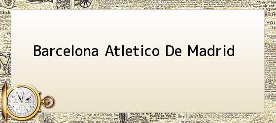 Barcelona Atletico De Madrid