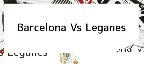 Barcelona Vs. Leganés