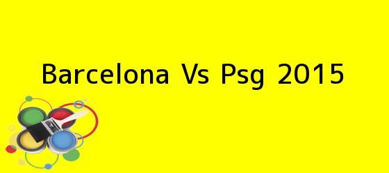 <b>Barcelona Vs Psg 2015</b>