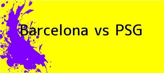 <b>Barcelona vs PSG</b>