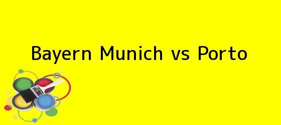 <b>Bayern Munich vs Porto</b>