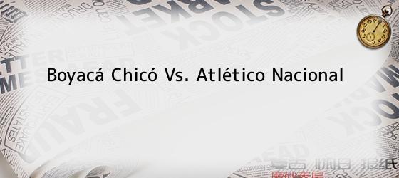 Boyacá Chicó Vs. Atlético Nacional