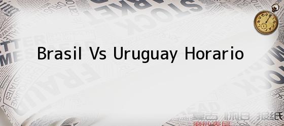 Brasil Vs Uruguay Horario