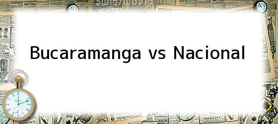 Bucaramanga Vs Nacional