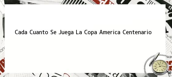 Cada Cuanto Se Juega La Copa America Centenario