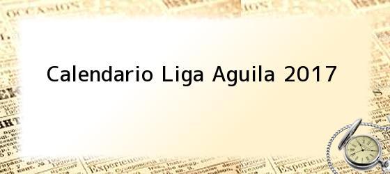 Calendario Liga Aguila 2017