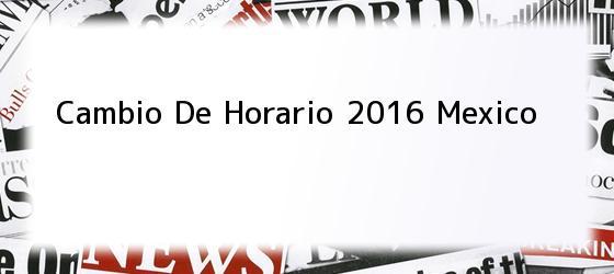Cambio De Horario 2016 Mexico