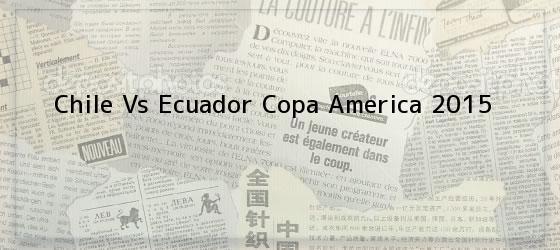 Chile Vs Ecuador Copa America 2015