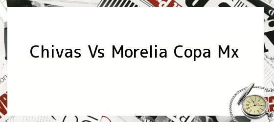 Chivas Vs Morelia Copa Mx