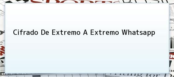 Cifrado De Extremo A Extremo Whatsapp