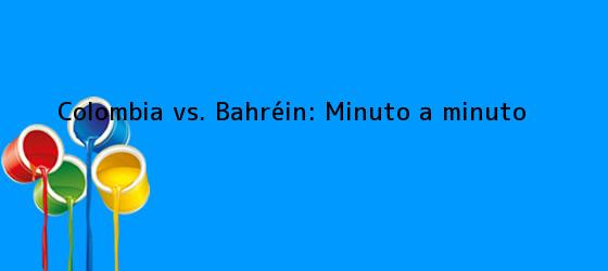 Colombia vs. Bahréin: Minuto a minuto