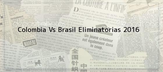 Colombia Vs Brasil Eliminatorias 2016