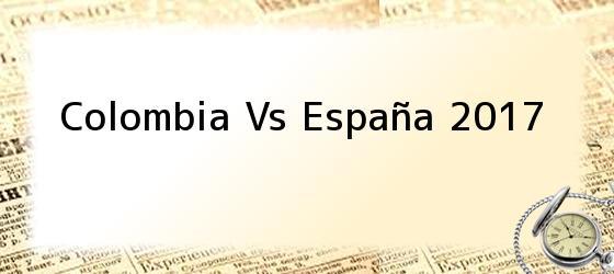 Colombia Vs España 2017
