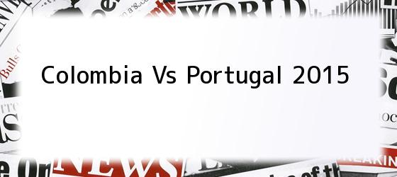 Colombia Vs Portugal 2015