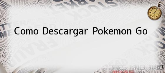 Como Descargar Pokemon Go