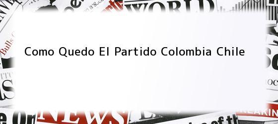 Como Quedo El Partido Colombia Chile