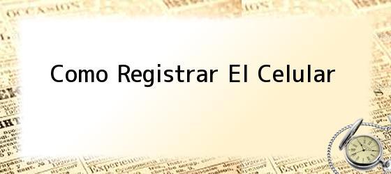 Como Registrar El Celular