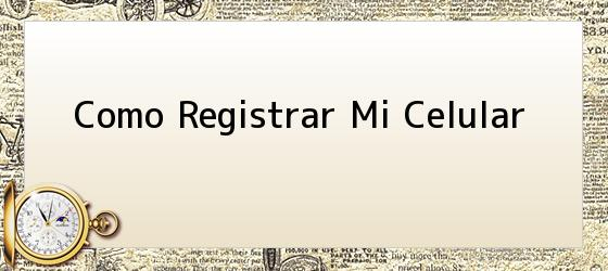 Como Registrar Mi Celular