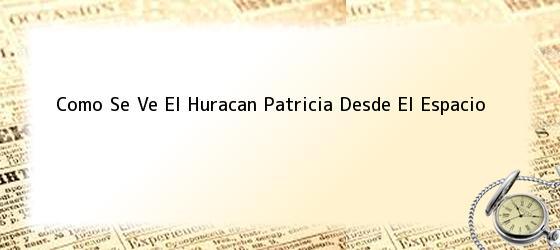 Como Se Ve El Huracan Patricia Desde El Espacio