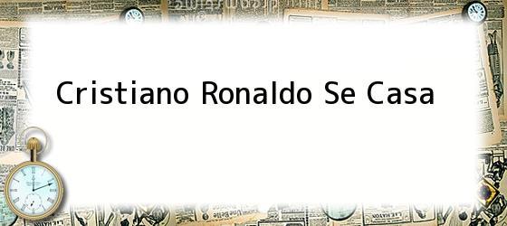 Cristiano Ronaldo Se Casa