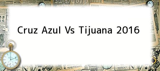 Cruz Azul Vs Tijuana 2016
