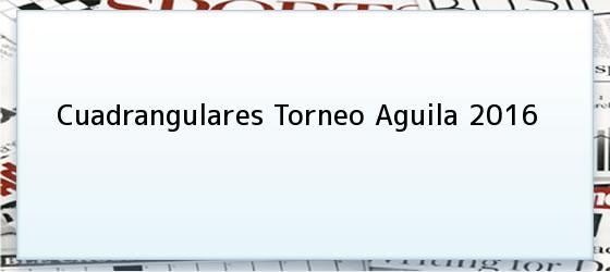Cuadrangulares Torneo Aguila 2016