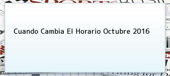 Cuando Cambia El Horario Octubre 2016