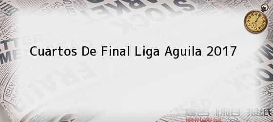 Cuartos De Final Liga Aguila 2017