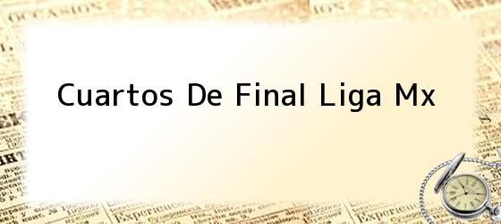 Cuartos De Final Liga Mx