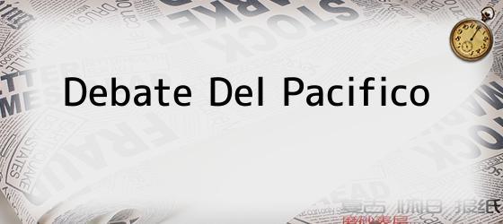Debate Del Pacifico