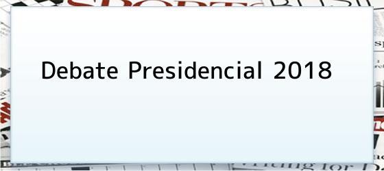 Debate Presidencial 2018