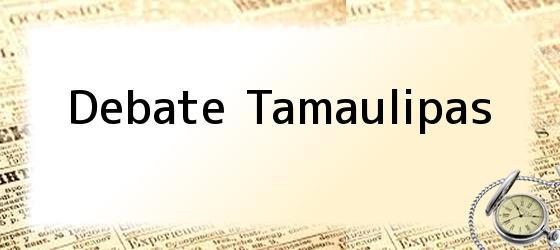 Debate Tamaulipas