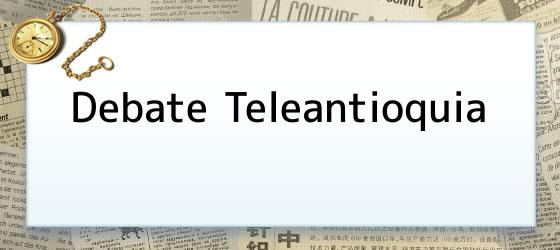 Debate Teleantioquia