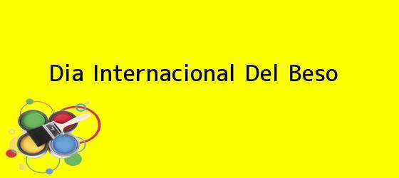 <b>Dia Internacional Del Beso</b>