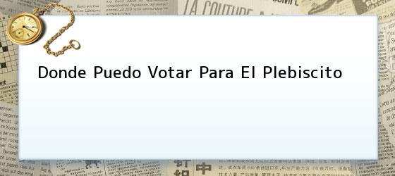 Donde Puedo Votar Para El Plebiscito