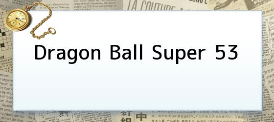 Dragon Ball Super 53