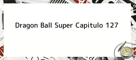 Dragon Ball Super Capitulo 127