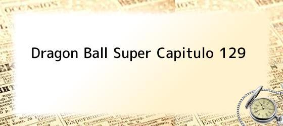 Dragon Ball Super Capitulo 129