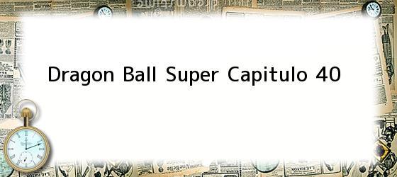 Dragon Ball Super Capitulo 40