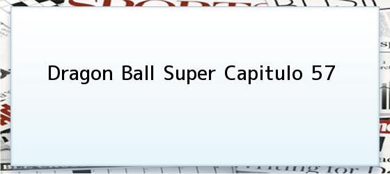 Dragon Ball Super Capitulo 57