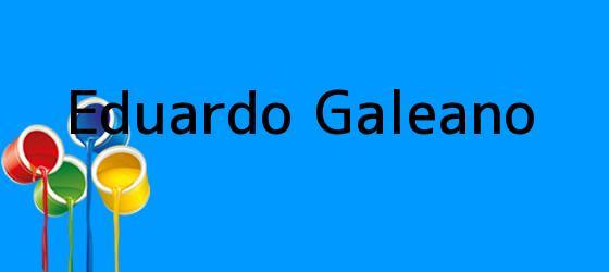 <i>Eduardo Galeano</i>