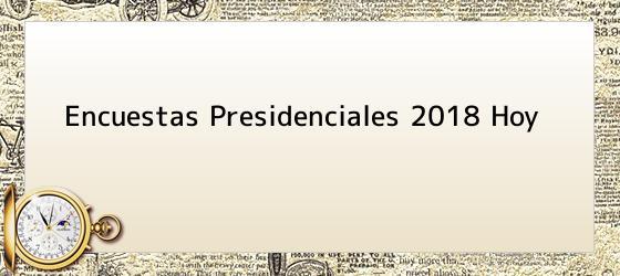 Encuestas Presidenciales 2018 Hoy