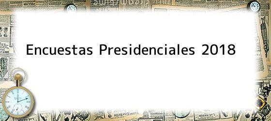 Encuestas Presidenciales 2018