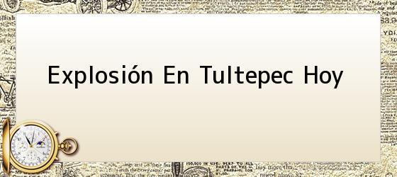 Explosión En Tultepec Hoy