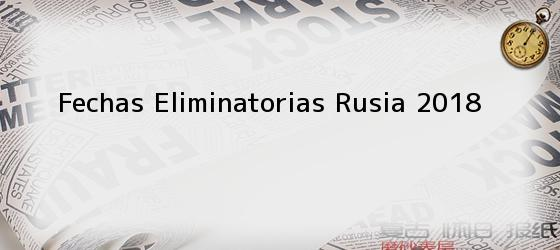 Fechas Eliminatorias Rusia 2018