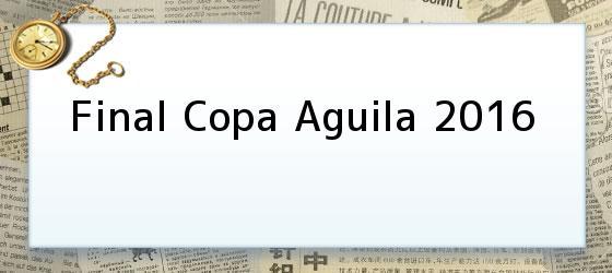 Final Copa Aguila 2016