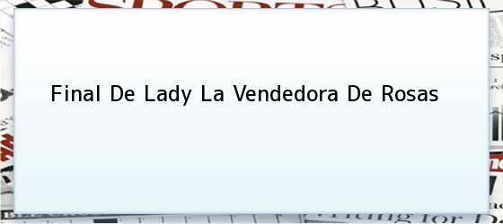 Final De Lady La Vendedora De Rosas  Final de 'Lady, la