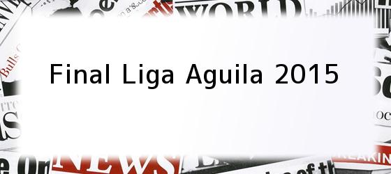 Final Liga Aguila 2015