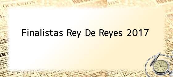 Finalistas Rey De Reyes 2017