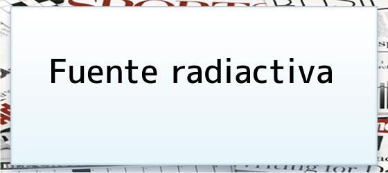 Fuente radiactiva